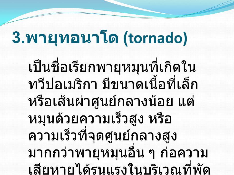 3. พายุทอนาโด (tornado) เป็นชื่อเรียกพายุหมุนที่เกิดใน ทวีปอเมริกา มีขนาดเนื้อที่เล็ก หรือเส้นผ่าศูนย์กลางน้อย แต่ หมุนด้วยความเร็วสูง หรือ ความเร็วที