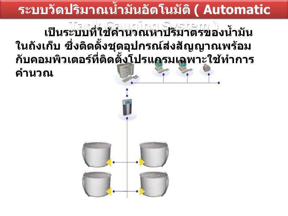 ระบบวัดปริมาณน้ำมันอัตโนมัติ ( Automatic Tank Gauging System ) เป็นระบบที่ใช้คำนวณหาปริมาตรของน้ำมัน ในถังเก็บ ซึ่งติดตั้งชุดอุปกรณ์ส่งสัญญาณพร้อม กับ