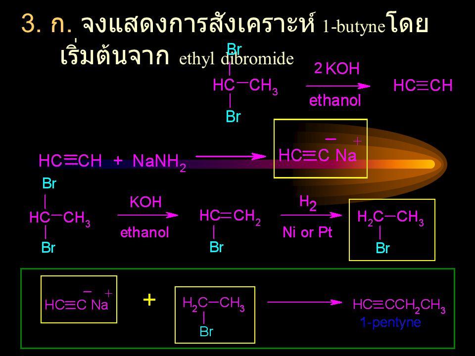 3. ก. จงแสดงการสังเคราะห์ 1-butyne โดย เริ่มต้นจาก ethyl dibromide