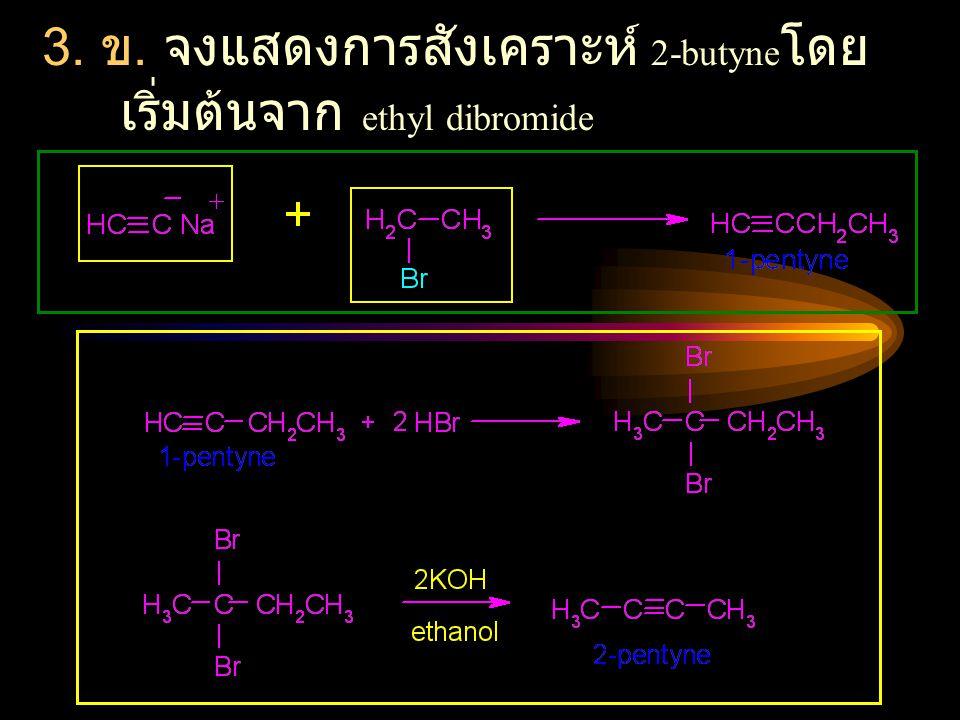 3. ข. จงแสดงการสังเคราะห์ 2-butyne โดย เริ่มต้นจาก ethyl dibromide