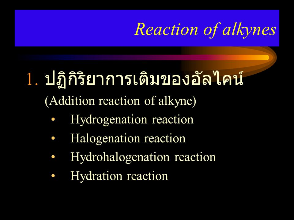 1. ปฏิกิริยาการเติมของอัลไคน์ (Addition reaction of alkyne) Hydrogenation reaction Halogenation reaction Hydrohalogenation reaction Hydration reaction