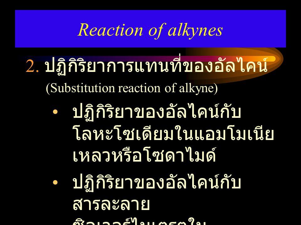2. ปฏิกิริยาการแทนที่ของอัลไคน์ (Substitution reaction of alkyne) ปฏิกิริยาของอัลไคน์กับ โลหะโซเดียมในแอมโมเนีย เหลวหรือโซดาไมด์ ปฏิกิริยาของอัลไคน์กั