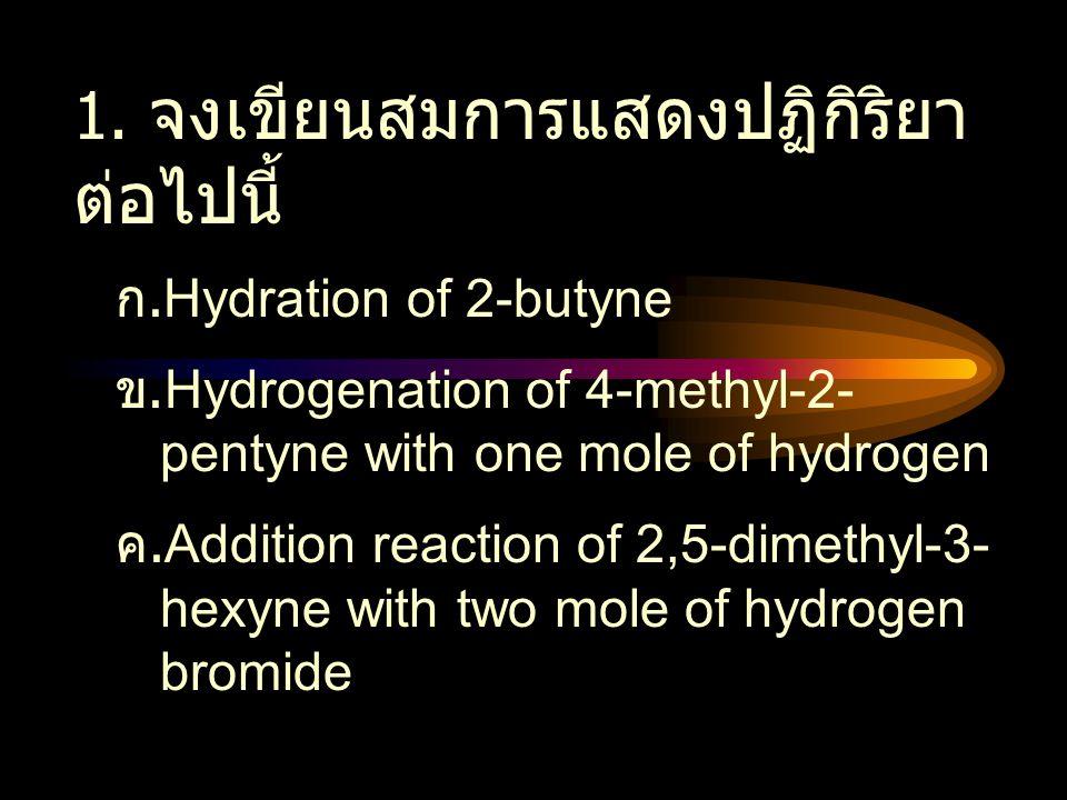 1. จงเขียนสมการแสดงปฏิกิริยา ต่อไปนี้ ก. Hydration of 2-butyne ข. Hydrogenation of 4-methyl-2- pentyne with one mole of hydrogen ค. Addition reaction