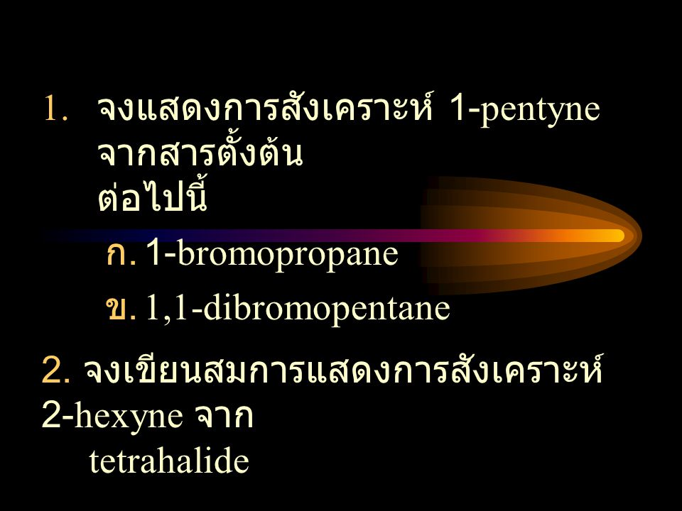 1. จงแสดงการสังเคราะห์ 1-pentyne จากสารตั้งต้น ต่อไปนี้ ก. 1-bromopropane ข. 1,1-dibromopentane 2. จงเขียนสมการแสดงการสังเคราะห์ 2-hexyne จาก tetrahal