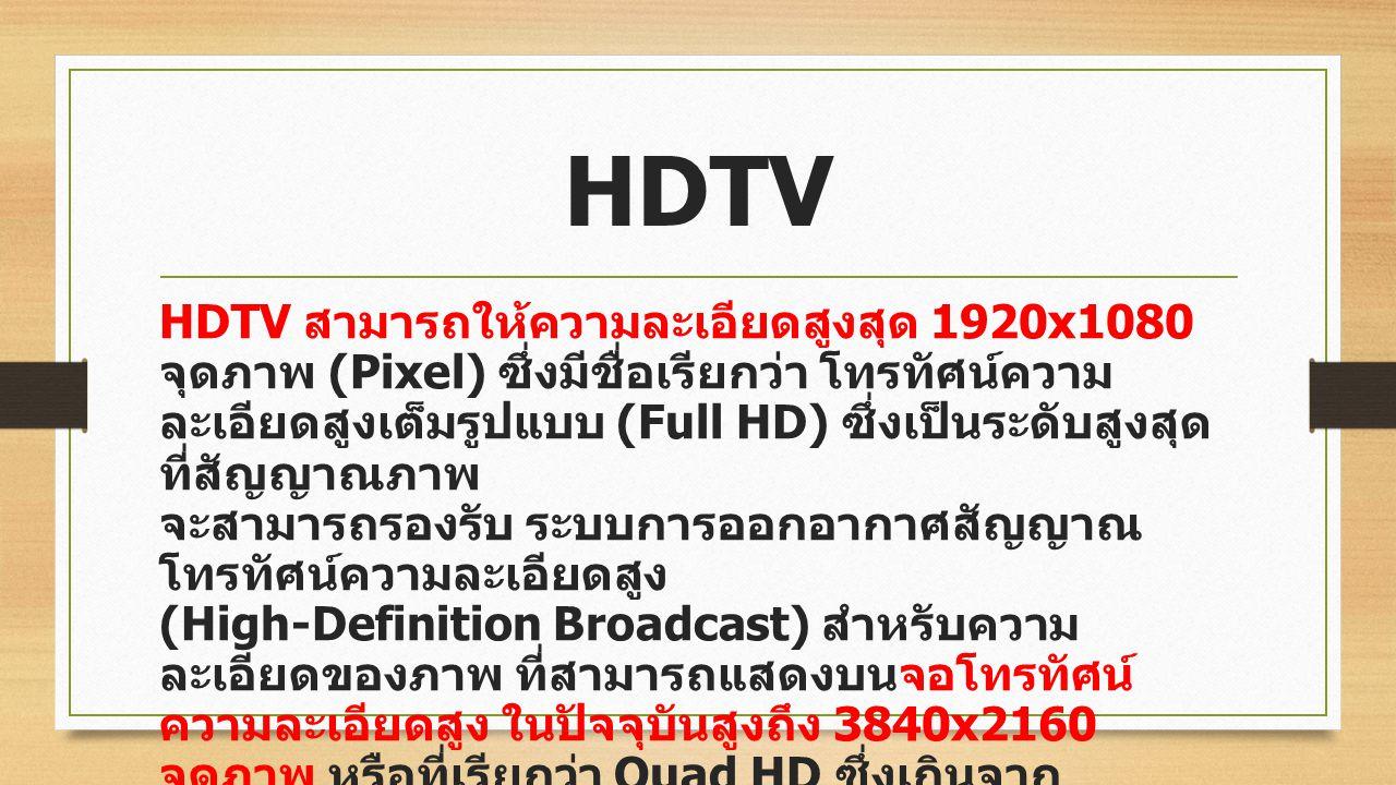 โทรทัศน์ความละเอียดสูง (High- definition television - HDTV) เป็น การถ่ายทอดสัญญาณโทรทัศน์ ที่มีความ ละเอียดของภาพ มากกว่าระบบถ่ายทอด สัญญาณโทรทัศน์แบบ