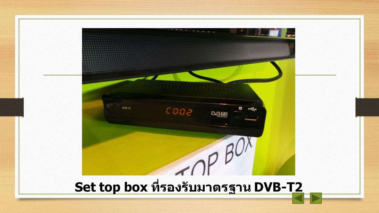 ทำยังไงถึงจะดู Digital TV ได้ ? 1. ใช้กล่องรับสัญญาณ Digital TV หรือ (Set Top Box) ที่สามารถรับสัญญาณ DVB-T2 ได้ ข้อดีคือไม่ว่าจะใช้ทีวีรุ่นไหนก็ตาม C