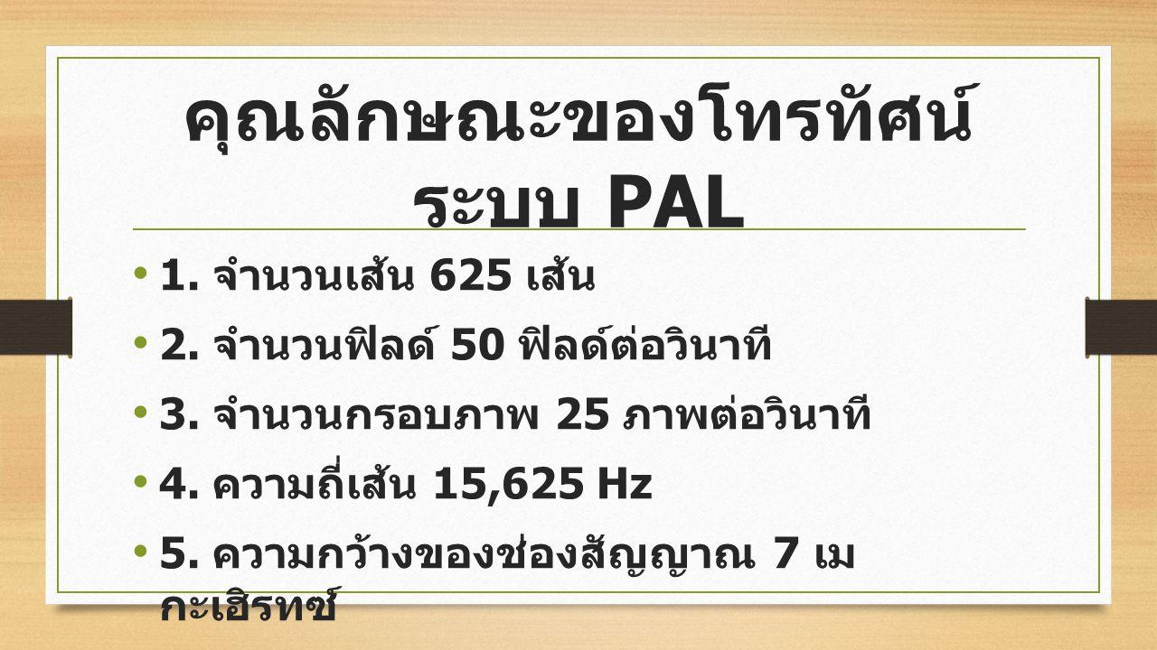 2. ระบบ PAL (Phase Alternating Line) ผู้คิดค้นคือ ดร. บรุซ ชาวเยอรมันนีโดยดัดแปลง มาจากระบบ NTSC เป็นที่นิยมกันมากในยุโรป ออสเตรเลีย และประเทศไทย ดร.
