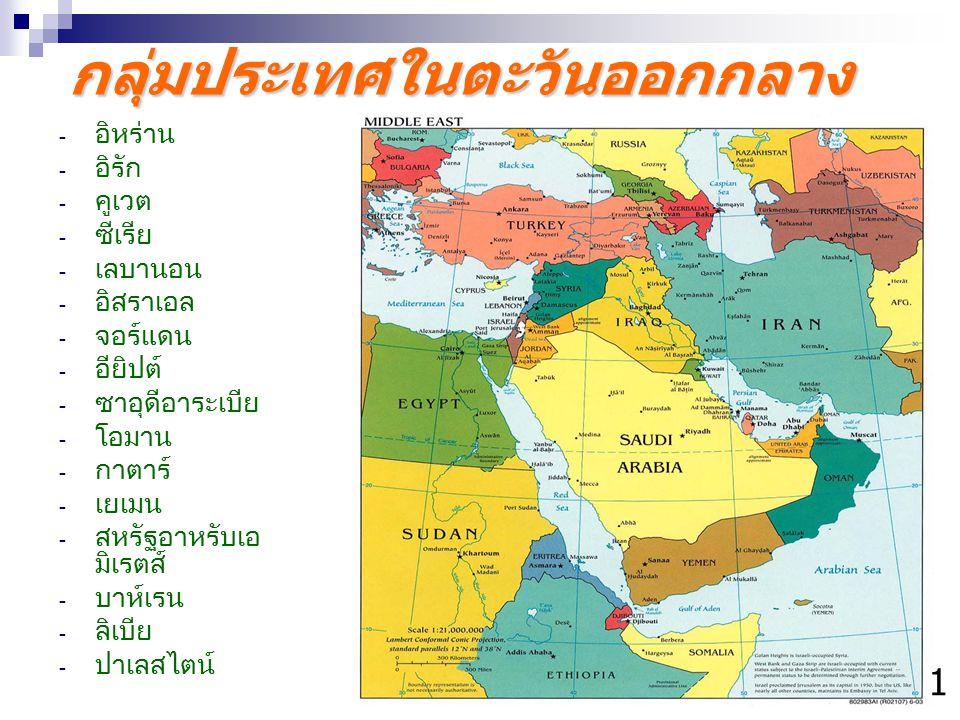 กลุ่มประเทศในตะวันออกกลาง - อิหร่าน - อิรัก - คูเวต - ซีเรีย - เลบานอน - อิสราเอล - จอร์แดน - อียิปต์ - ซาอุดีอาระเบีย - โอมาน - กาตาร์ - เยเมน - สหรั