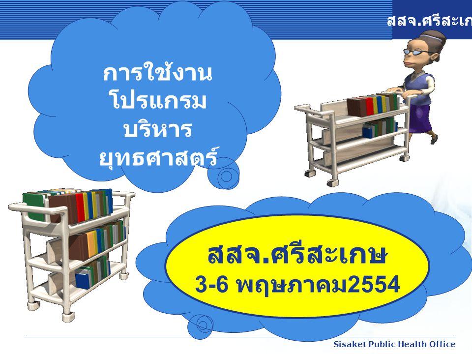 สสจ. ศรีสะเกษ Sisaket Public Health Office การใช้งาน โปรแกรม บริหาร ยุทธศาสตร์ สสจ. ศรีสะเกษ 3-6 พฤษภาคม 2554