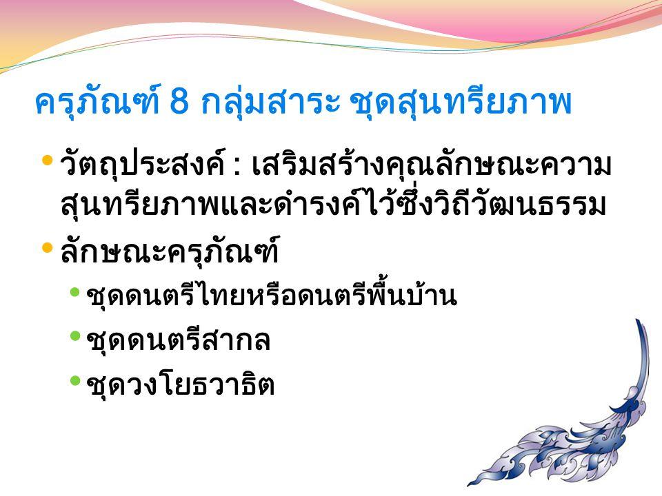 ครุภัณฑ์ 8 กลุ่มสาระ ชุดสุนทรียภาพ วัตถุประสงค์ : เสริมสร้างคุณลักษณะความ สุนทรียภาพและดำรงค์ไว้ซึ่งวิถีวัฒนธรรม ลักษณะครุภัณฑ์ ชุดดนตรีไทยหรือดนตรีพื