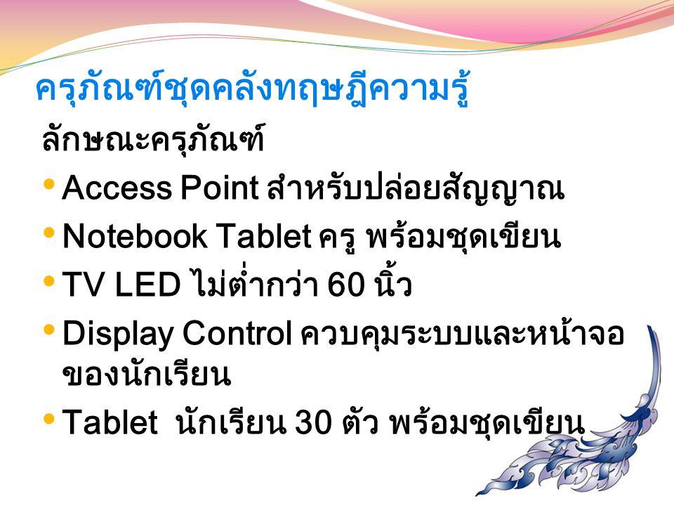 ครุภัณฑ์ชุดคลังทฤษฎีความรู้ ลักษณะครุภัณฑ์ Access Point สำหรับปล่อยสัญญาณ Notebook Tablet ครู พร้อมชุดเขียน TV LED ไม่ต่ำกว่า 60 นิ้ว Display Control