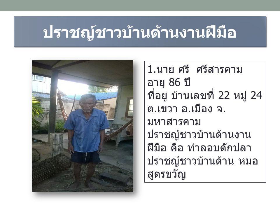ปราชญ์ชาวบ้านด้านงานฝีมือ 1.นาย ศรี ศรีสารคาม อายุ 86 ปี ที่อยู่ บ้านเลขที่ 22 หมู่ 24 ต.เขวา อ.เมือง จ. มหาสารคาม ปราชญ์ชาวบ้านด้านงาน ฝีมือ คือ ทำลอ
