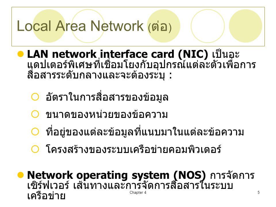 Chapter 45 Local Area Network ( ต่อ ) LAN network interface card (NIC) เป็นอะ แดปเตอร์พิเศษที่เชื่อมโยงกับอุปกรณ์แต่ละตัวเพื่อการ สื่อสารระดับกลางและจะต้องระบุ :  อัตราในการสื่อสารของข้อมูล  ขนาดของหน่วยของข้อความ  ที่อยู่ของแต่ละข้อมูลที่แนบมาในแต่ละข้อความ  โครงสร้างของระบบเครือข่ายคอมพิวเตอร์ Network operating system (NOS) การจัดการ เซิร์ฟเวอร์ เส้นทางและการจัดการสื่อสารในระบบ เครือข่าย