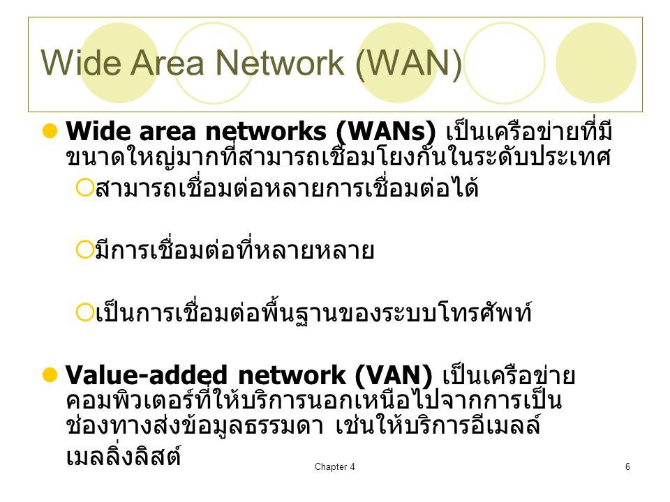 Chapter 46 Wide Area Network (WAN) Wide area networks (WANs) เป็นเครือข่ายที่มี ขนาดใหญ่มากที่สามารถเชื่อมโยงกันในระดับประเทศ  สามารถเชื่อมต่อหลายการเชื่อมต่อได้  มีการเชื่อมต่อที่หลายหลาย  เป็นการเชื่อมต่อพื้นฐานของระบบโทรศัพท์ Value-added network (VAN) เป็นเครือข่าย คอมพิวเตอร์ที่ให้บริการนอกเหนือไปจากการเป็น ช่องทางส่งข้อมูลธรรมดา เช่นให้บริการอีเมลล์ เมลลิ่งลิสต์