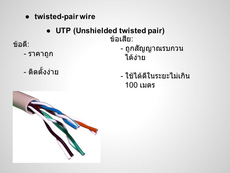 ●UTP (Unshielded twisted pair) ข้อดี : - ราคาถูก - ติดตั้งง่าย ข้อเสีย : - ถูกสัญญาณรบกวน ได้ง่าย - ใช้ได้ดีในระยะไม่เกิน 100 เมตร ●twisted-pair wire