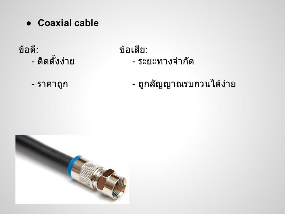●Coaxial cable ข้อดี : - ติดตั้งง่าย - ราคาถูก ข้อเสีย : - ระยะทางจำกัด - ถูกสัญญาณรบกวนได้ง่าย