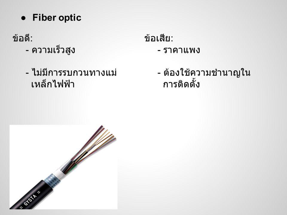 ●Fiber optic ข้อดี : - ความเร็วสูง - ไม่มีการรบกวนทางแม่ เหล็กไฟฟ้า ข้อเสีย : - ราคาแพง - ต้องใช้ความชำนาญใน การติดตั้ง