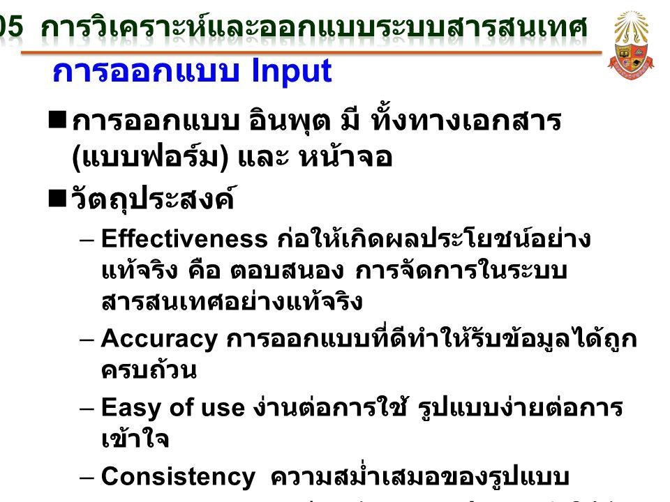 การออกแบบ Input n การออกแบบ อินพุต มี ทั้งทางเอกสาร ( แบบฟอร์ม ) และ หน้าจอ n วัตถุประสงค์ –Effectiveness ก่อให้เกิดผลประโยชน์อย่าง แท้จริง คือ ตอบสนอง การจัดการในระบบ สารสนเทศอย่างแท้จริง –Accuracy การออกแบบที่ดีทำให้รับข้อมูลได้ถูก ครบถ้วน –Easy of use ง่านต่อการใช้ รูปแบบง่ายต่อการ เข้าใจ –Consistency ความสม่ำเสมอของรูปแบบ –Simplicity ความเรียบง่ายของรูปแบบ ทำให้ง่าย ต่อการติดตาม –Attractive ดึงดูดความสนใจ