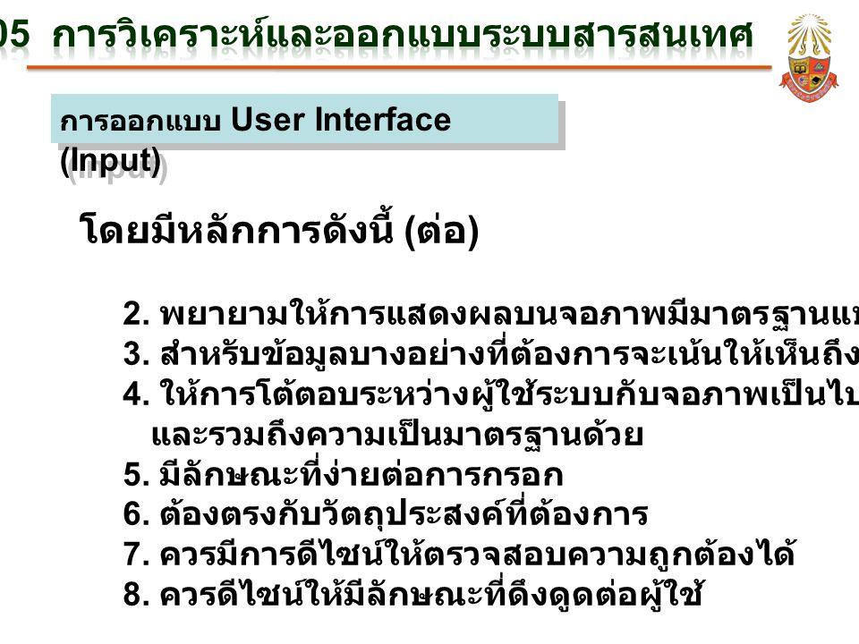 การออกแบบ User Interface (Input) โดยมีหลักการดังนี้ ( ต่อ ) 2. พยายามให้การแสดงผลบนจอภาพมีมาตรฐานแบบเดียวกัน 3. สำหรับข้อมูลบางอย่างที่ต้องการจะเน้นให