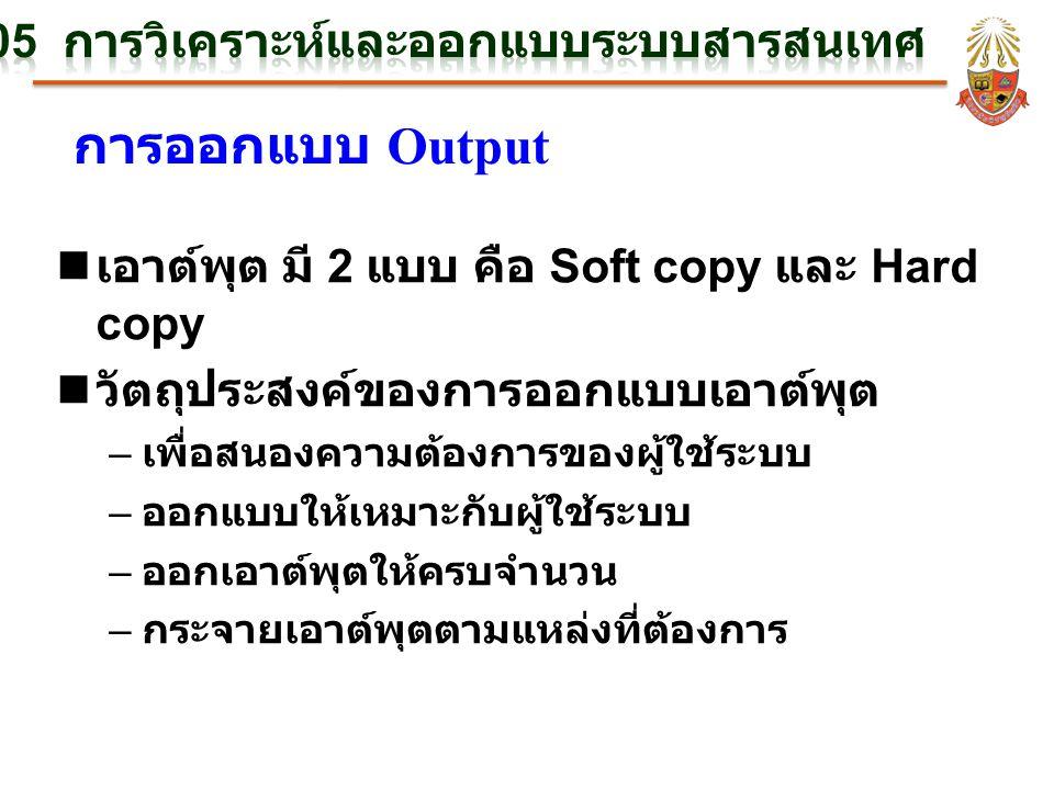 การออกแบบ Output n เอาต์พุต มี 2 แบบ คือ Soft copy และ Hard copy n วัตถุประสงค์ของการออกแบบเอาต์พุต – เพื่อสนองความต้องการของผู้ใช้ระบบ – ออกแบบให้เหมาะกับผู้ใช้ระบบ – ออกเอาต์พุตให้ครบจำนวน – กระจายเอาต์พุตตามแหล่งที่ต้องการ