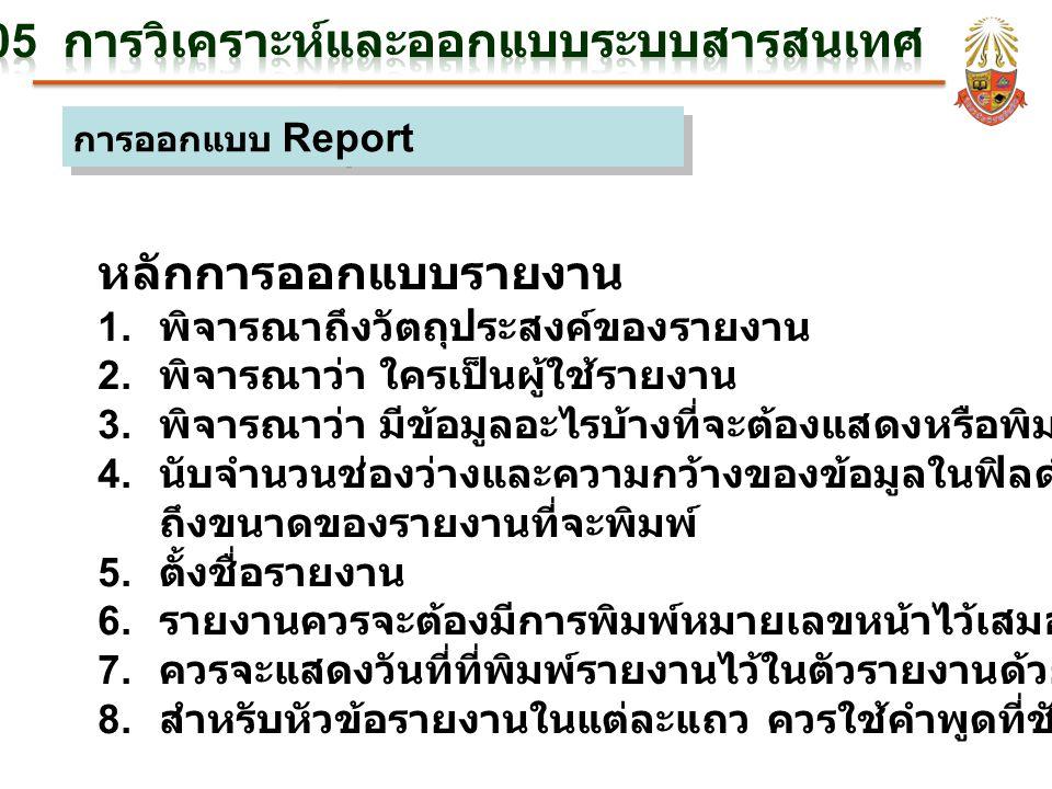 การออกแบบ Report หลักการออกแบบรายงาน 1. พิจารณาถึงวัตถุประสงค์ของรายงาน 2. พิจารณาว่า ใครเป็นผู้ใช้รายงาน 3. พิจารณาว่า มีข้อมูลอะไรบ้างที่จะต้องแสดงห