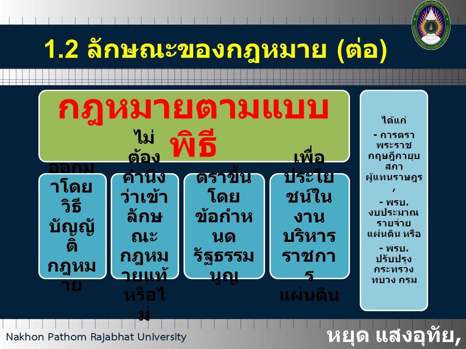 1.3 ที่มาของกฎหมาย 1.3.1 กฎหมายลายลักษณ์อักษร ( กฎหมายตามเนื้อความ ) รัฐตราขึ้นเพื่อบังคับกำหนดความประพฤติของบุคคลและประกาศให้ราษฎรทราบ ได้แก่ ก ) กฎหมายตรา ขึ้นตามบทบัญญัติ รัฐธรรมนูญ พระ ราช บัญ ญัติ พระ ราช กำห นด ข ) ข้อบังคับกฎหมาย ฝ่ายบริหารเป็นผู้ออก พระ ราช กฤษ ฎีกา กฎ กระท รวง คำสั่ง / ข้อบัง คับ ตาม กฎ อัยกา รศึก ค ) ข้อบังคับที่องค์การ ปกครองตนเองเป็นผู้ออก อาศัยอำนาจแห่งกฎหมาย เทศ บัญ ญัติ อบต.