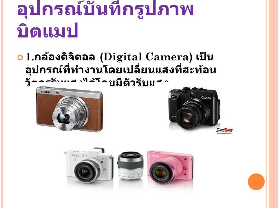 อุปกรณ์บันทึกรูปภาพ บิตแมป 1. กล้องดิจิตอล (Digital Camera) เป็น อุปกรณ์ที่ทำงานโดยเปลี่ยนแสงที่สะท้อน วัตถุรูรับแสงได้โดยมีตัวรับแสง