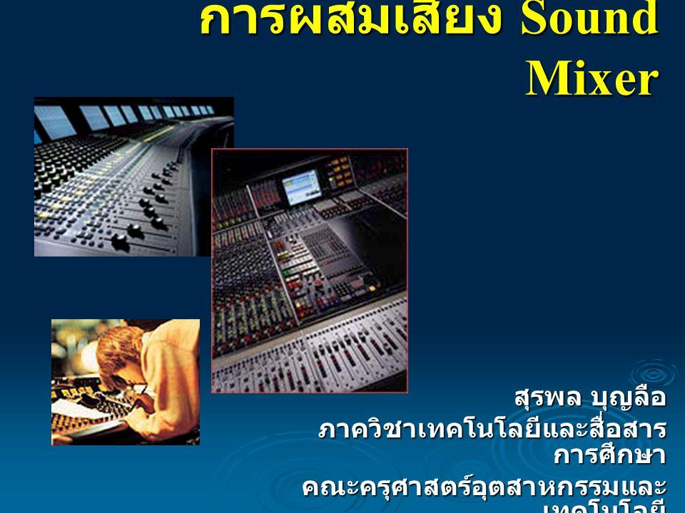 การผสมเสียง Sound Mixer สุรพล บุญลือ ภาควิชาเทคโนโลยีและสื่อสาร การศึกษา คณะครุศาสตร์อุตสาหกรรมและ เทคโนโลยี ม. เทคโนโลยีพระจอมเกล้าธนบุรี