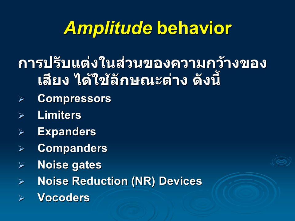 Amplitude behavior การปรับแต่งในส่วนของความกว้างของ เสียง ได้ใช้ลักษณะต่าง ดังนี้  Compressors  Limiters  Expanders  Companders  Noise gates  No