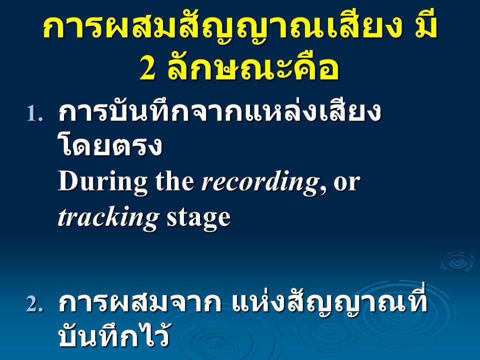 การผสมสัญญาณเสียง มี 2 ลักษณะคือ 1. การบันทึกจากแหล่งเสียง โดยตรง During the recording, or tracking stage 2. การผสมจาก แห่งสัญญาณที่ บันทึกไว้ During