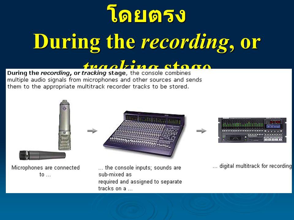 การบันทึกจากแหล่งเสียง โดยตรง During the recording, or tracking stage