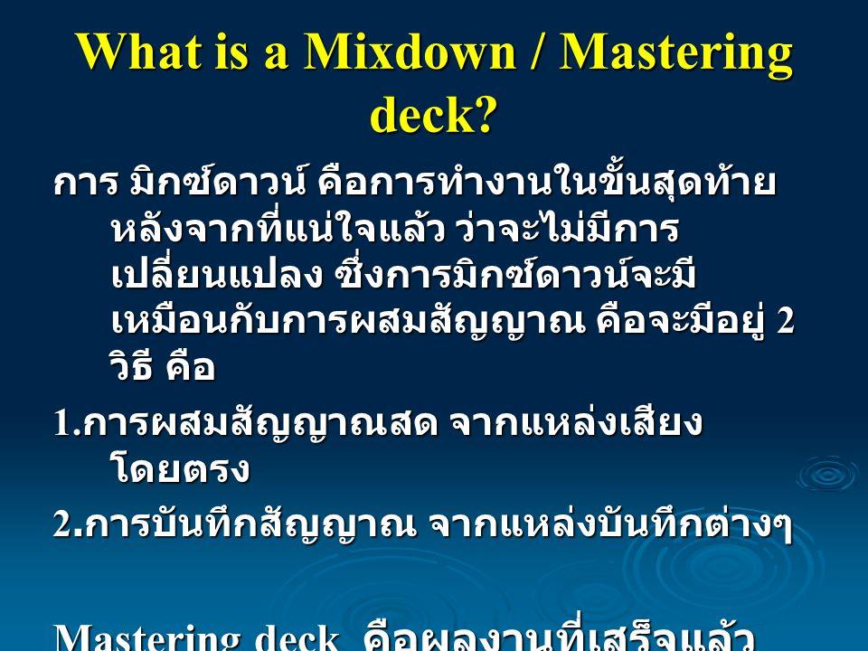 What is a Mixdown / Mastering deck? การ มิกซ์ดาวน์ คือการทำงานในขั้นสุดท้าย หลังจากที่แน่ใจแล้ว ว่าจะไม่มีการ เปลี่ยนแปลง ซึ่งการมิกซ์ดาวน์จะมี เหมือน