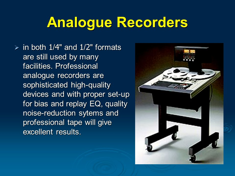 Analogue Recorders  in both 1/4 and 1/2 formats are still used by many facilities.