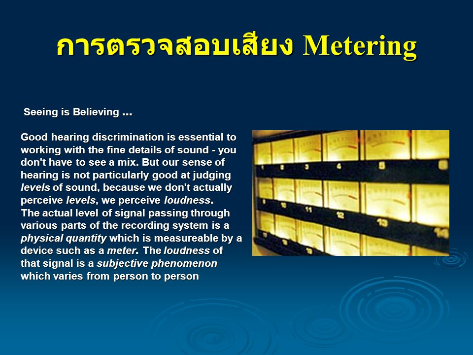 การตรวจสอบเสียง Metering Seeing is Believing... Seeing is Believing... Good hearing discrimination is essential to working with the fine details of so