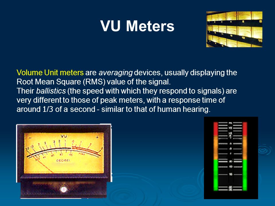 VU Meters Volume Unit meters are averaging devices, usually displaying the Root Mean Square (RMS) value of the signal. Their ballistics (the speed wit