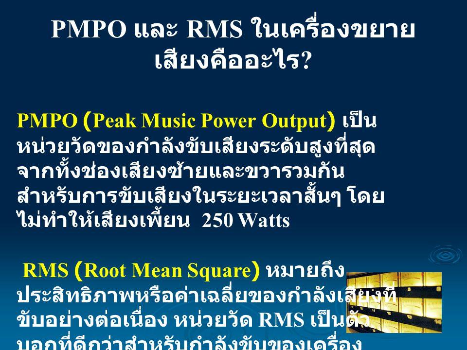 PMPO และ RMS ในเครื่องขยาย เสียงคืออะไร ? PMPO (Peak Music Power Output) เป็น หน่วยวัดของกำลังขับเสียงระดับสูงที่สุด จากทั้งช่องเสียงซ้ายและขวารวมกัน