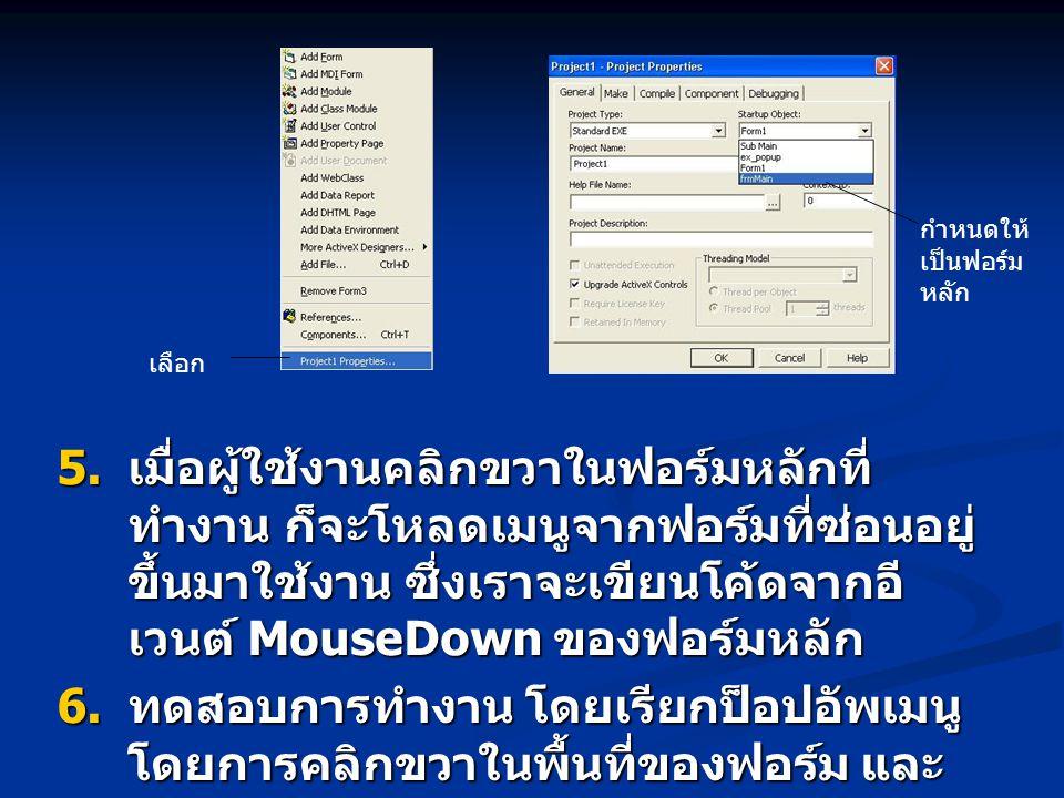  เมื่อผู้ใช้งานคลิกขวาในฟอร์มหลักที่ ทำงาน ก็จะโหลดเมนูจากฟอร์มที่ซ่อนอยู่ ขึ้นมาใช้งาน ซึ่งเราจะเขียนโค้ดจากอี เวนต์ MouseDown ของฟอร์มหลัก  ทดสอ