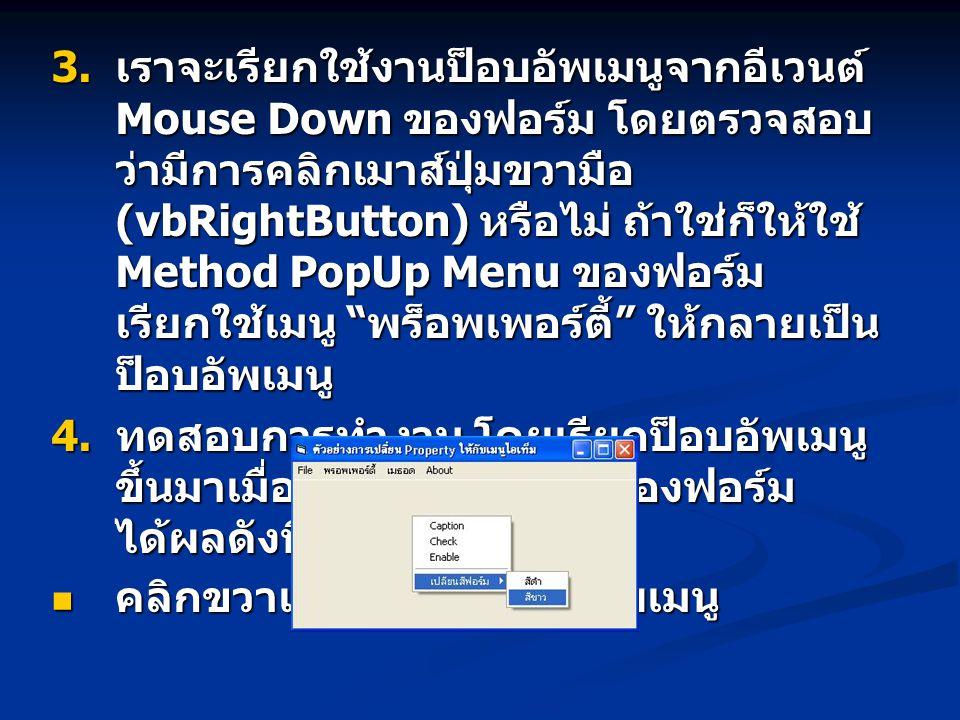  เราจะเรียกใช้งานป็อบอัพเมนูจากอีเวนต์ Mouse Down ของฟอร์ม โดยตรวจสอบ ว่ามีการคลิกเมาส์ปุ่มขวามือ (vbRightButton) หรือไม่ ถ้าใช่ก็ให้ใช้ Method PopU