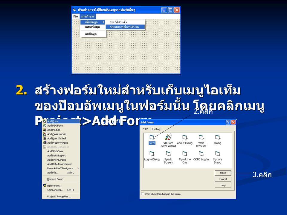  สร้างฟอร์มใหม่สำหรับเก็บเมนูไอเท็ม ของป็อบอัพเมนูในฟอร์มนั้น โดยคลิกเมนู Project>Add Form 1. คลิก 2. คลิก 3. คลิก