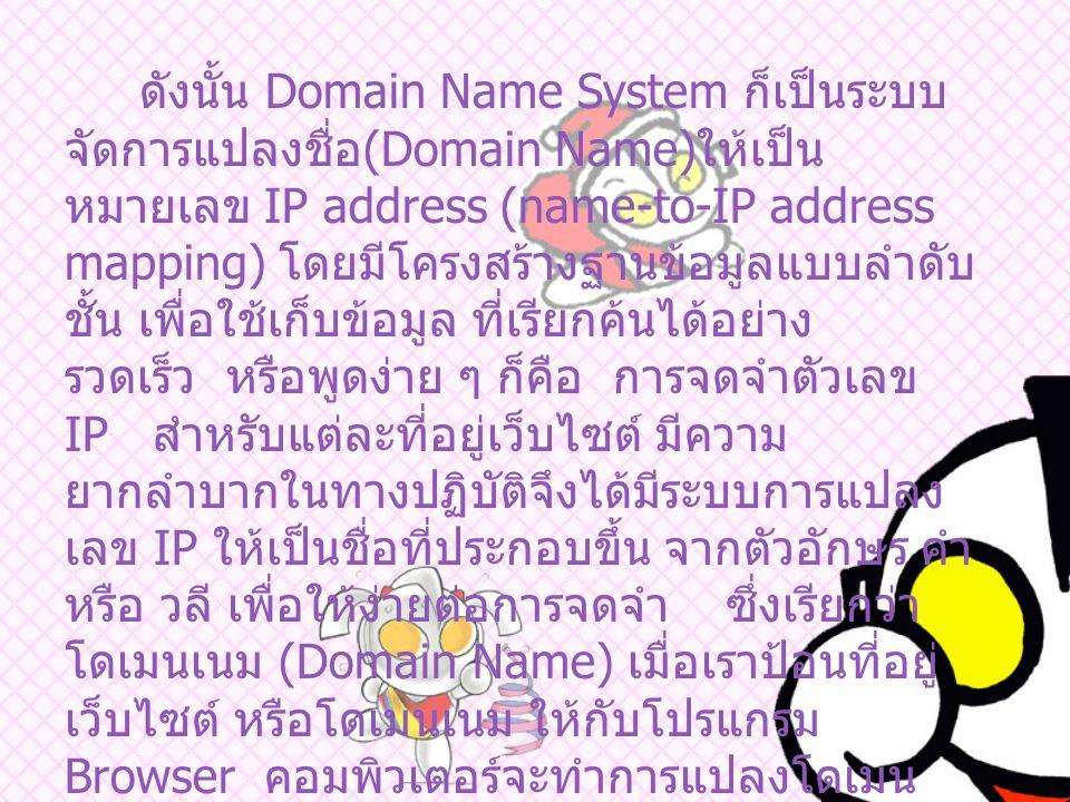 ดังนั้น Domain Name System ก็เป็นระบบ จัดการแปลงชื่อ (Domain Name) ให้เป็น หมายเลข IP address (name-to-IP address mapping) โดยมีโครงสร้างฐานข้อมูลแบบลำดับ ชั้น เพื่อใช้เก็บข้อมูล ที่เรียกค้นได้อย่าง รวดเร็ว หรือพูดง่าย ๆ ก็คือ การจดจำตัวเลข IP สำหรับแต่ละที่อยู่เว็บไซต์ มีความ ยากลำบากในทางปฏิบัติจึงได้มีระบบการแปลง เลข IP ให้เป็นชื่อที่ประกอบขึ้น จากตัวอักษร คำ หรือ วลี เพื่อให้ง่ายต่อการจดจำ ซึ่งเรียกว่า โดเมนเนม (Domain Name) เมื่อเราป้อนที่อยู่ เว็บไซต์ หรือโดเมนเนม ให้กับโปรแกรม Browser คอมพิวเตอร์จะทำการแปลงโดเมน เนม ให้เป็นชุดตัวเลข IP เพื่อให้คอมพิวเตอร์ ด้วยกันเอง เข้าใจระบบที่ใช้แปลงค่า ระหว่าง โดเมนเนม และ เลข IP นี้เรียกว่า Domain Name System (DNS)
