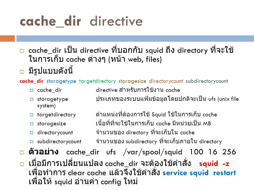 cache_dir directive  cache_dir เป็น directive ที่บอกกับ squid ถึง directory ที่จะใช้ ในการเก็บ cache ต่างๆ ( หน้า web, files)  มีรูปแบบดังนี้ cache_
