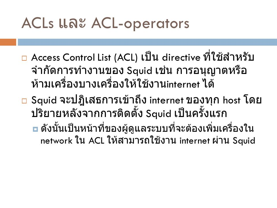 ACLs และ ACL-operators  Access Control List (ACL) เป็น directive ที่ใช้สำหรับ จำกัดการทำงานของ Squid เช่น การอนุญาตหรือ ห้ามเครื่องบางเครื่องให้ใช้งา
