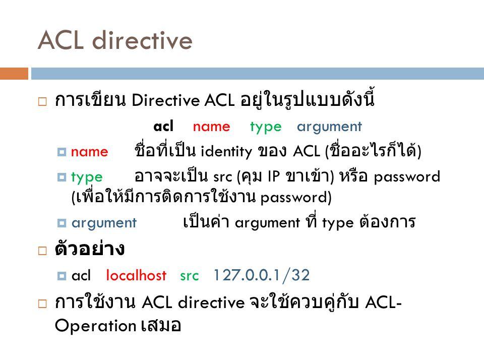 ACL directive  การเขียน Directive ACL อยู่ในรูปแบบดังนี้ acl name type argument  name ชื่อที่เป็น identity ของ ACL ( ชื่ออะไรก็ได้ )  type อาจจะเป็