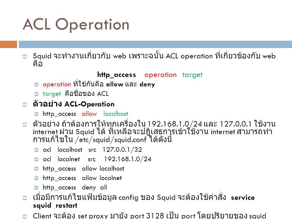 ACL Operation  Squid จะทำงานเกี่ยวกับ web เพราะฉนั้น ACL operation ที่เกี่ยวข้องกับ web คือ http_access operation target  operation ที่ใช้กันคือ all