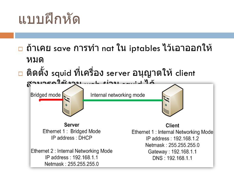 แบบฝึกหัด  ถ้าเคย save การทำ nat ใน iptables ไว้เอาออกให้ หมด  ติดตั้ง squid ที่เครื่อง server อนุญาตให้ client สามารถใช้งาน web ผ่าน squid ได้
