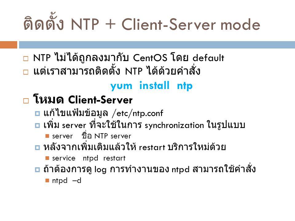 NTP: Symmetric Active/Passive Mode  ทำได้โดยการเพิ่มข้อความข้างล่างลงในแฟ้มข้อมูล /etc/ntp.conf บรรทัดล่างสุด peer ip ของเครื่องที่จะแลกเปลี่ยนเวลากัน  โดยทั่วไปจะมีการปรับแต่งต่อท้าย Client/Server mode  Peer จะแลกเปลี่ยนเวลากันเมื่อไม่สามารถติดต่อกับ NTP server  เมื่อปรับแต่งเสร็จเรียบร้อยแล้วจะต้อง  service ntpd restart