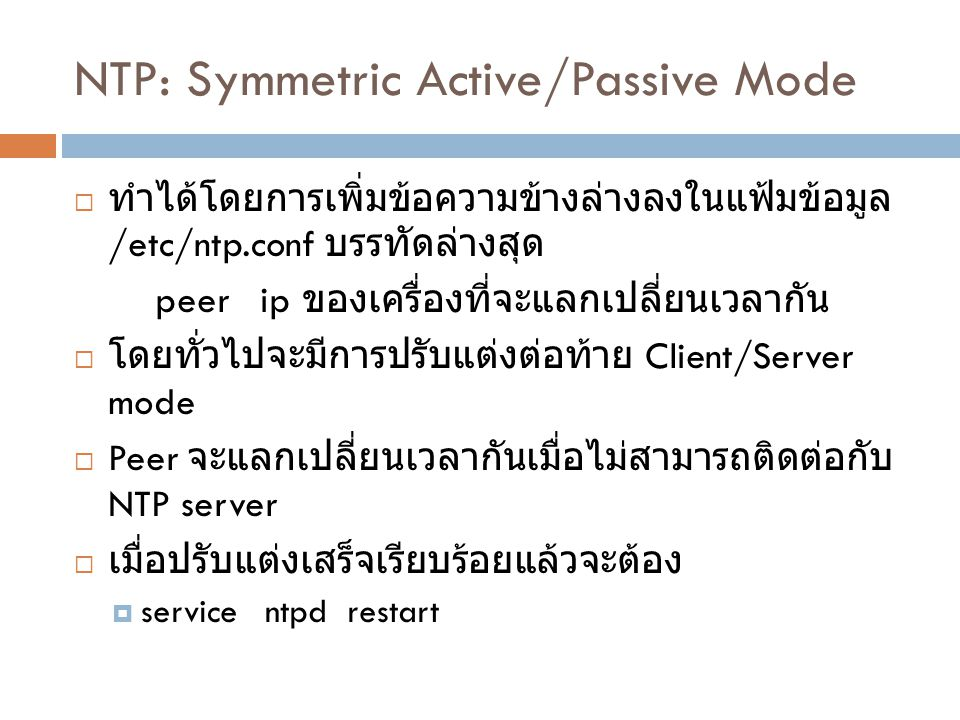NTP : Broadcast Mode  จะต้องไม่ใช้ร่วมกับ Active/Passive mode  เพิ่มบรรทัดให้กับตัวที่ต้องการจะ broadcast เวลา  broadcast ip  disable auth  ตัวอย่าง broadcast 192.168.1.255 disable auth  สำหรับเครื่องที่ต้องการจะรับเวลาจากเครื่องที่ broadcast ให้ใส่  broadcastclient  disable auth