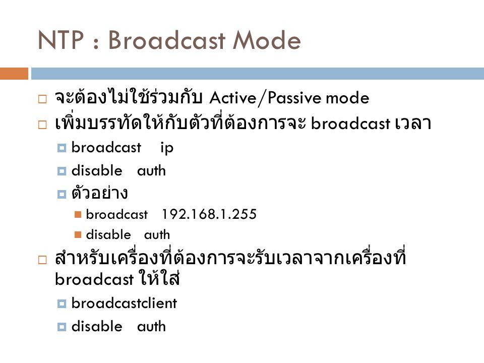 NTP : Broadcast Mode  จะต้องไม่ใช้ร่วมกับ Active/Passive mode  เพิ่มบรรทัดให้กับตัวที่ต้องการจะ broadcast เวลา  broadcast ip  disable auth  ตัวอย