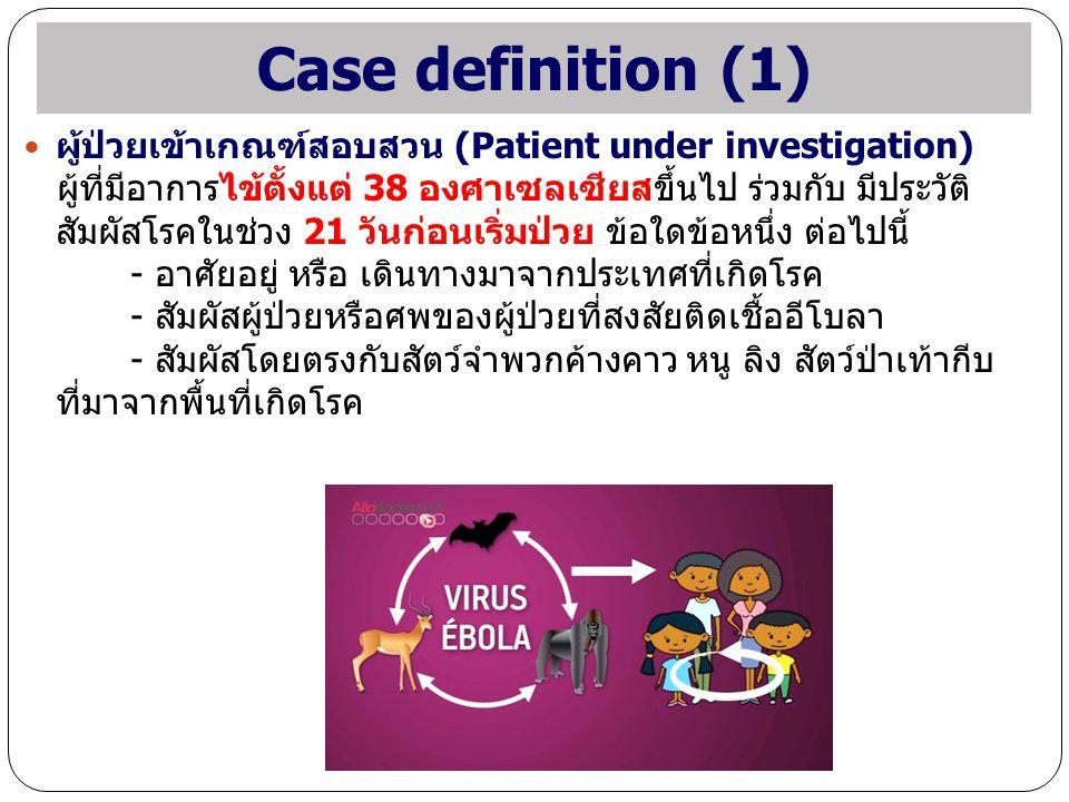 Case definition (1) ผู้ป่วยเข้าเกณฑ์สอบสวน (Patient under investigation) ผู้ที่มีอาการไข้ตั้งแต่ 38 องศาเซลเซียสขึ้นไป ร่วมกับ มีประวัติ สัมผัสโรคในช่