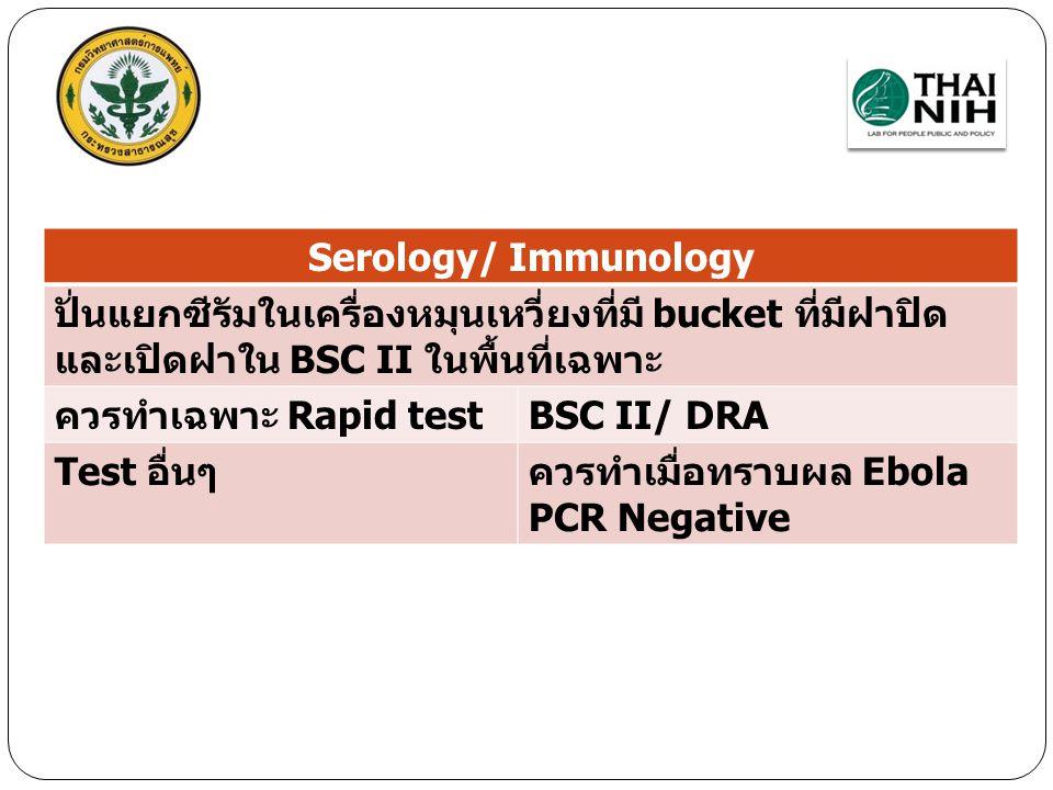 Serology/ Immunology ปั่นแยกซีรัมในเครื่องหมุนเหวี่ยงที่มี bucket ที่มีฝาปิด และเปิดฝาใน BSC II ในพื้นที่เฉพาะ ควรทำเฉพาะ Rapid testBSC II/ DRA Test อ